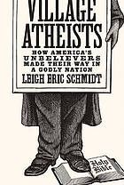 Village atheists : how America's unbelievers made their way in a Godly nation