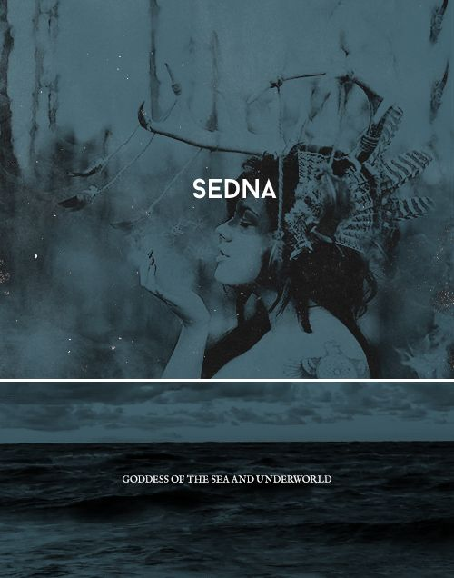 Sedna was the Inuit goddess of the sea, the creatures that inhabit it, and the underworld. She was once a beautiful maiden, but was sacrificed to the sea. Though greatly feared, she was sought by Shamans so she would release seals for hunting. She rules over all sea life, and decides the fate of, not only the creatures, but the people who hunt them. If one does not make a prayer to Sedna before heading out to hunt, they are destined to fall by her hand.