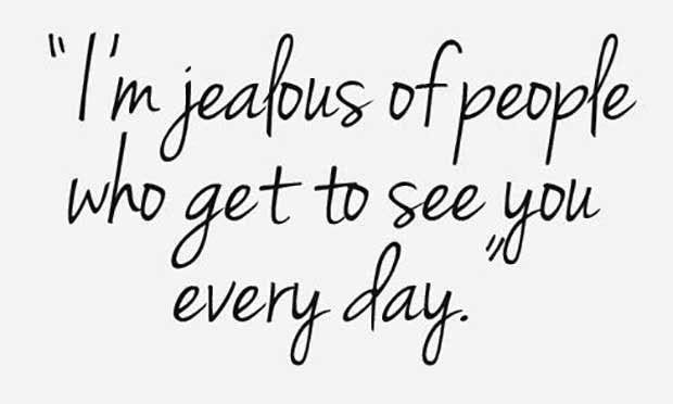 """I'm Jealous of people who get to see you everyday."""