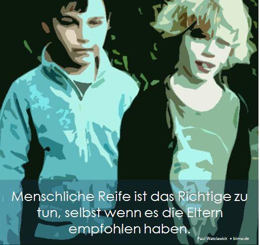 Menschliche Reife ist das Richtige zu tun, selbst wenn es die Eltern empfohlen haben.  Paul Watzlawick • bimw.de