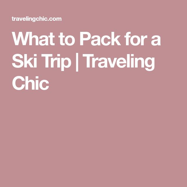 What to Pack for a Ski Trip | Traveling Chic