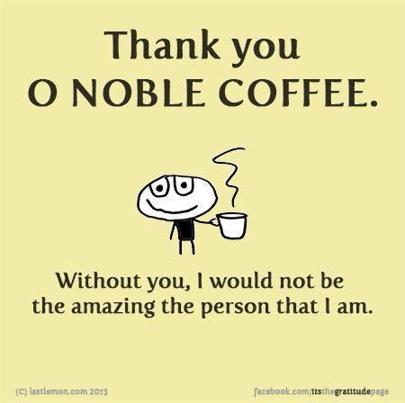 Thank you oh noble coffee. Without you, I would not be the amazing person I am. ☕