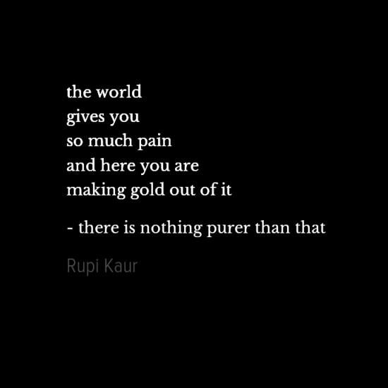 """The world gives you so much pain and here you are making gold out of it - There is nothing purer than that."" - Rupi Kaur"