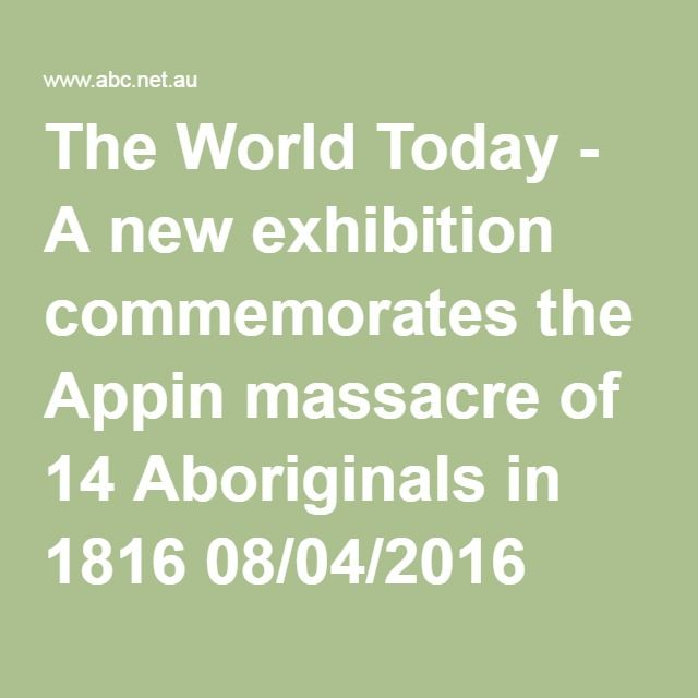 The World Today - A new exhibition commemorates the Appin massacre of 14 Aboriginals in 1816 08/04/2016