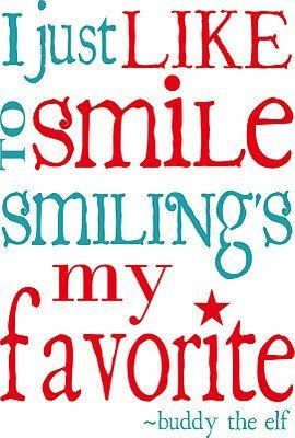 I just like to smile smiling's my favorite ~ Buddy the Elf
