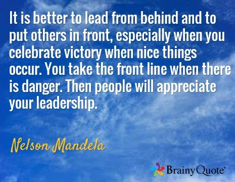 It is better to lead from behind and to put others in front, especially when you celebrate victory when nice things occur. You take the front line when there is danger. Then people will appreciate your leadership. / Nelson Mandela