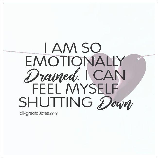I Am So Emotionally Drained I Can Feel Myself Shutting Down ...