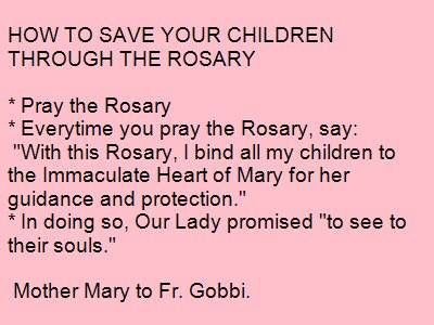 "How to save your children through the rosary: 1. Pray the Rosary. 2. Every time you pray the rosary say ""with this rosary I bind all my children to the Immaculate Heart of Mary for her guidance and protection."" 3. In doing so our Lady promised "" to see to their souls"". Mother Mary to Fr Gobbi"