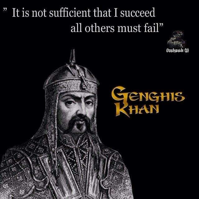 """It is not sufficient that I succeed, all others must fail."" Genghis Khan"