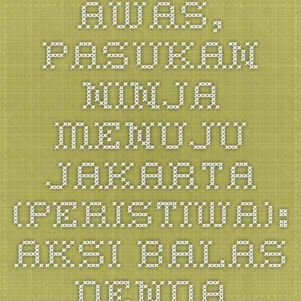 AWAS, PASUKAN NINJA MENUJU JAKARTA  (PERISTIWA): Aksi balas dendam terhadap pasukan ninja marak di Jawa Timur. Tapi, pasukan ninja yang sesungguhnya terus bergerak. Sasaran terakhir mereka adalah Jakarta. | www.minihub.org