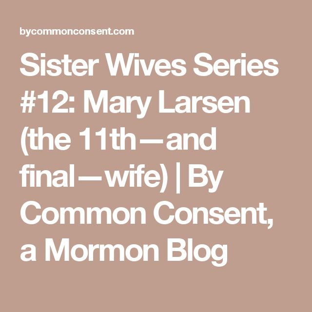 Sister Wives Series #12: Mary Larsen (the 11th—and final—wife)   By Common Consent, a Mormon Blog