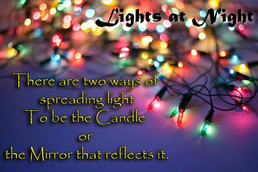 There are two ways of spreading light To be the candle or the mirror that reflects it. http://www.perfectgenerators.com/