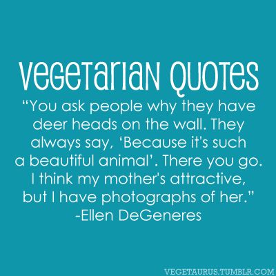 "Vegetarian Quotes: ""You ask people why they have deer heads on the wall. They always say, 'Because it's such a beautiful a..."