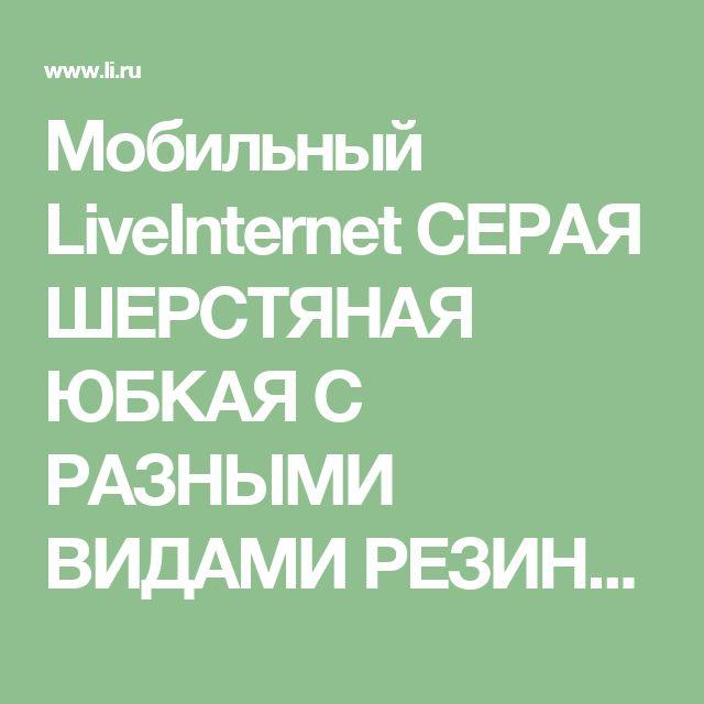 Мобильный LiveInternet СЕРАЯ ШЕРСТЯНАЯ ЮБКАЯ C РАЗНЫМИ ВИДАМИ РЕЗИНКИ | Таня_Одесса - Дневник Таня_Одесса |