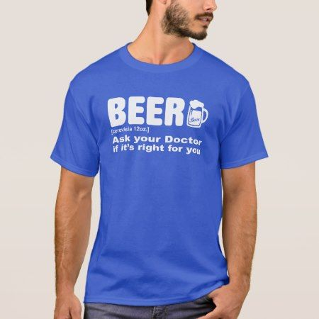 Beer - ask your doctor if its right for you T-Shirt - tap to personalize and get yours