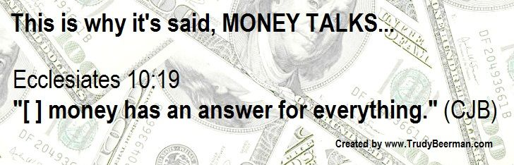 "This is why it's said, MONEY TALKS...  Ecclesiastes 10:19 ""[ ] money has an answer for everything."" (CJB)     www.TrudyBeerman.com"