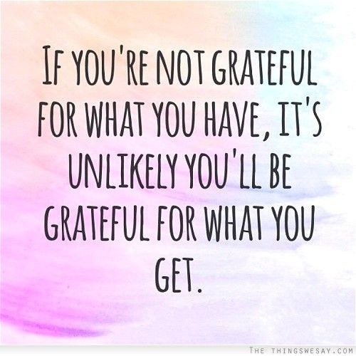 If you're not grateful for what you have it's unlikely you'll be grateful for what you get