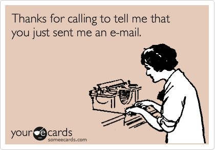 Thanks for calling to tell me that you just sent me an e-mail.Pets Peeves, Work Funny Quotes, Pet Peeves, Email, So True, Annoying, Work Quote Funny, Funny Quotes For In The Office, Someecards Com