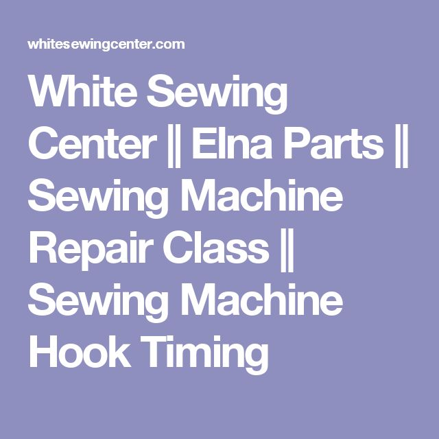 White Sewing Center    Elna Parts    Sewing Machine Repair Class    Sewing Machine Hook Timing