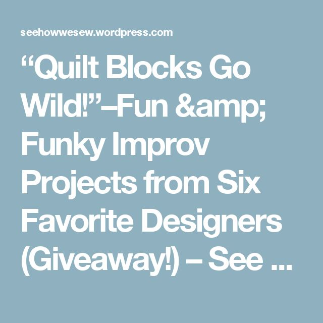 """""""Quilt Blocks Go Wild!""""–Fun & Funky Improv Projects from Six Favorite Designers (Giveaway!) – See How We Sew"""