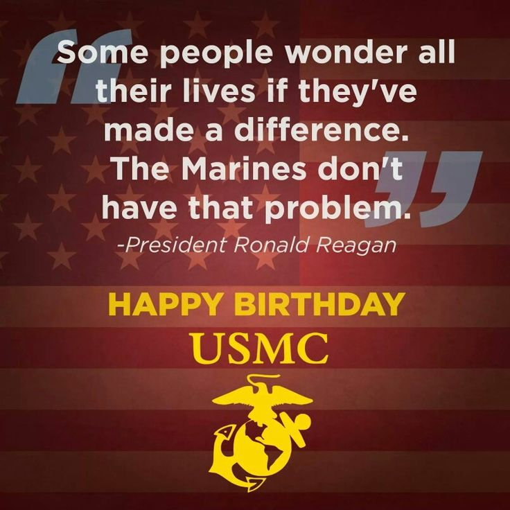 Happy birthday, USMC! Some people wonder all their lives if they've made a difference. The Marines don't have that problem. – President Ronald Reagan