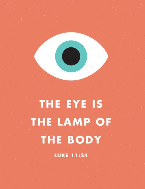 The eye is the lamp of the body - Luke 11:34.