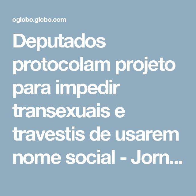 Deputados protocolam projeto para impedir transexuais e travestis de usarem nome social - Jornal O Globo