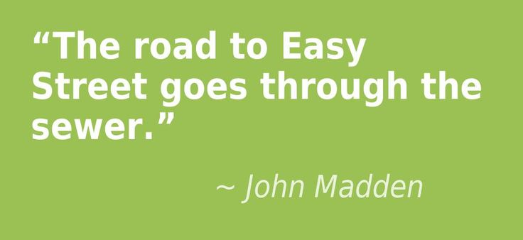 """The road to Easy Street goes through the sewer."" - John Madden"