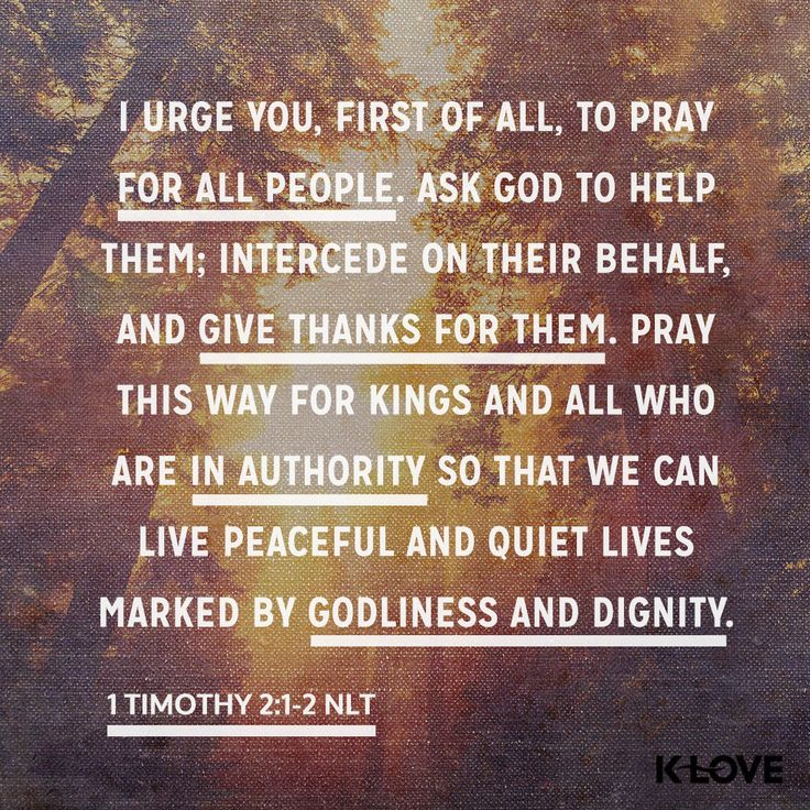 K-LOVE Daily Verse: I urge you, first of all, to pray for all people. Ask God to help them; intercede on their behalf, and give thanks for them. Pray this way for kings and all who are in authority so that we can live peaceful and quiet lives marked by godliness and dignity. 1 Timothy 2:1-2 NLT