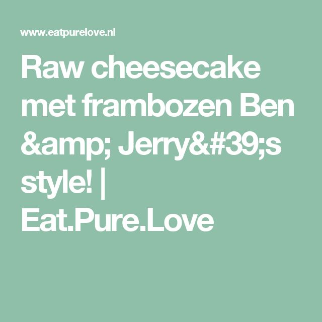 Raw cheesecake met frambozen Ben & Jerry's style! | Eat.Pure.Love