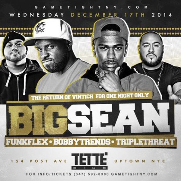 Big Sean live with Hot97 Funk Flex at Club Tette Buy Tickets Now at Tette Club, 154 Post Avenue, New York, 10034, US. On Dec 17, 2014 to Dec 18, 2014 at 11:00pm to 4:00am. Big Sean Live At Club Tette With Music By Nyc Hottest Djs Hot97 Funk Flex & Triple Threat & Bobby Trends & More At Club Tette Nyc Uptown Nyc Party!   URLs: Tickets: http://atnd.it/18325-0 Facebook: http://atnd.it/18325-2 Twitter: http://atnd.it/18325-3  Category: Nightlife, Price: $30, Artists: Big Sean.