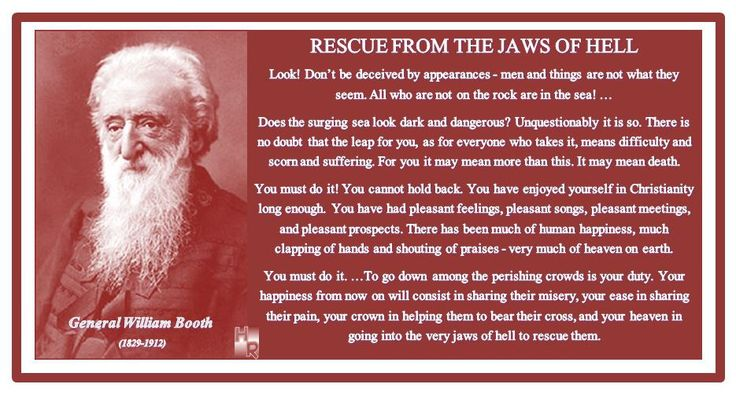 RESCUE FROM THE JAWS OF HELL General William Booth (1829-1912)  Look! Don't be deceived by appearances - men and things are not what they seem. All who are not on the rock are in the sea! … Does the surging sea look dark and dangerous? Unquestionably it is so. There is no doubt that the leap for you, as for everyone who takes it, means difficulty and scorn and suffering. For you it may mean more than this. It m...