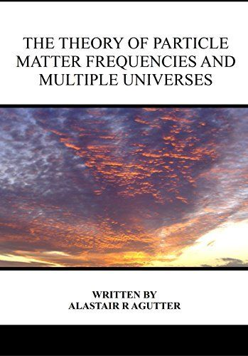 The Theory of Particle Matter Frequencies and Multiple Universes by Alastair Agutter, http://www.amazon.co.uk/dp/B00T5SZ87I/ref=cm_sw_r_pi_dp_J5D0ub08MB86C