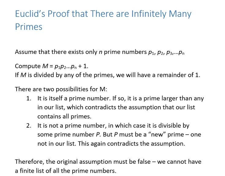"Photo: There Are Infinitely Many Prime Numbers Euclid's famous proof of this is shown here.  It's a proof by contradiction: assume there are only a finite number of prime numbers, and we have the list of them. Euclid shows that we can always use that list to find another prime that is not in the original list. This contradicts the original assumption, so that the alternative must be true: there are an infinitude of prime numbers.  Mathematician G. H. Hardy said ""This proof is as fresh and…"