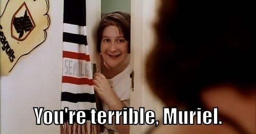 "You're terrible! | Community Post: 22 Signs You're Muriel From ""Muriel's Wedding"""