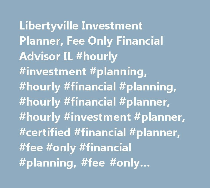 Libertyville Investment Planner, Fee Only Financial Advisor IL #hourly #investment #planning, #hourly #financial #planning, #hourly #financial #planner, #hourly #investment #planner, #certified #financial #planner, #fee #only #financial #planning, #fee #only #financial #planner, #professional #financial #planner, #comprehensive #financial #planner, #fee #only #financial #advisor, #investment #planning, #personal #financial #advisor, #financial #planning #consultants, #personal #financial…