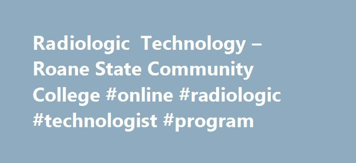 Radiologic Technology – Roane State Community College #online #radiologic #technologist #program http://pet.nef2.com/radiologic-technology-roane-state-community-college-online-radiologic-technologist-program/  # Roane State Community College Radiologic Technology Overview The Roane State Associate of Applied Science Degree Program in Radiologic Technology (A.A.S. in RDT) consists of five semesters of full-time study which includes supervised clinical coursework in a diagnostic radiology…