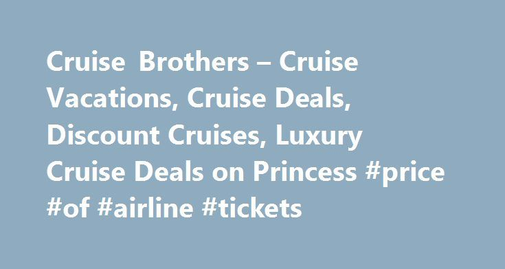 Cruise Brothers – Cruise Vacations, Cruise Deals, Discount Cruises, Luxury Cruise Deals on Princess #price #of #airline #tickets http://travel.nef2.com/cruise-brothers-cruise-vacations-cruise-deals-discount-cruises-luxury-cruise-deals-on-princess-price-of-airline-tickets/  #cruise travel agents # Welcome Aboard CruiseBrothers.com one of the largest family owned cruise agencies in the country. Call the Cruise Experts at Cruise Brothers! In business since 1972, we offer over 40 years of…