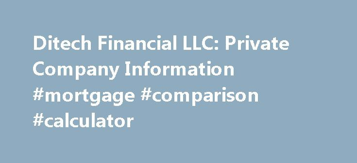 Ditech Financial LLC: Private Company Information #mortgage #comparison #calculator http://mortgage.nef2.com/ditech-financial-llc-private-company-information-mortgage-comparison-calculator/  #greentree mortgage company # Company Overview of Ditech Financial LLC Company Overview Ditech Financial LLC, a mortgage company, lends and services residential mortgages. It offers a range of purchase loan options, including fixed rate, adjustable rate, jumbo, FHA, and VA loans. The company also…