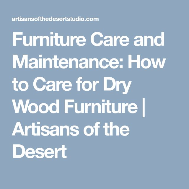 Furniture Care and Maintenance: How to Care for Dry Wood Furniture | Artisans of the Desert