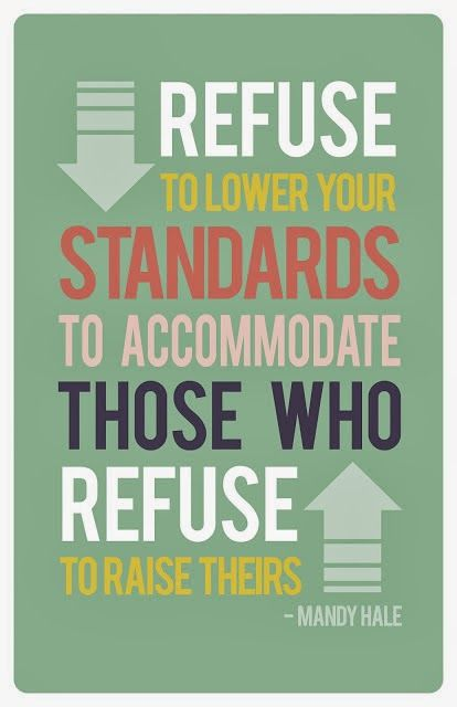 """""""Never lower your standards to accommodate those who refuse to raise theirs""""  Mandy Hale"""