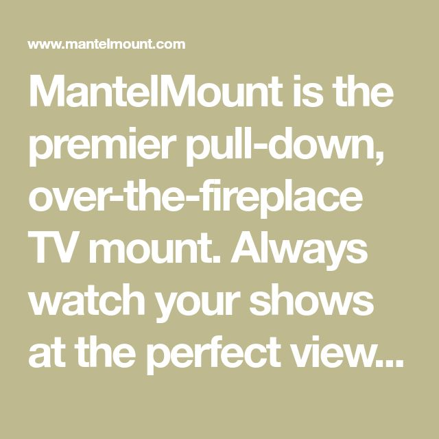 MantelMount is the premier pull-down, over-the-fireplace TV mount. Always watch your shows at the perfect view. Your TV glare and neck strain days are over!