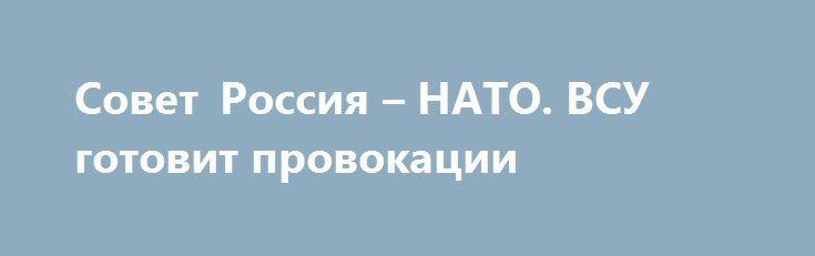 Совет Россия – НАТО. ВСУ готовит провокации http://rusdozor.ru/2017/07/09/sovet-rossiya-nato-vsu-gotovit-provokacii/  Заседание Совета НАТО-Россия на уровне послов состоится 13 июля в Брюсселе. Об этом проинформировал в среду генеральный секретарь НАТО Йенс Столтенберг. Представители НАТО проведут официальную встречу с Россией после того, как Москва согласилась обсудить конфликт в восточной Украине, в то ...