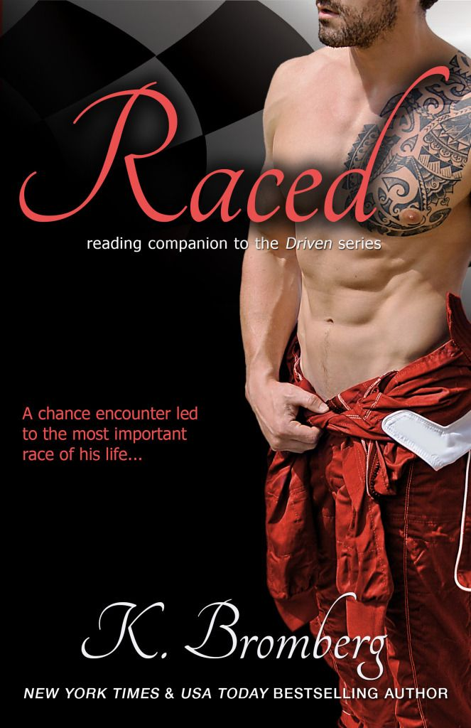 Raced by K. Bromberg   The Driven Trilogy #4   Release Date: September 15th, 2014   http://www.kbromberg.com/