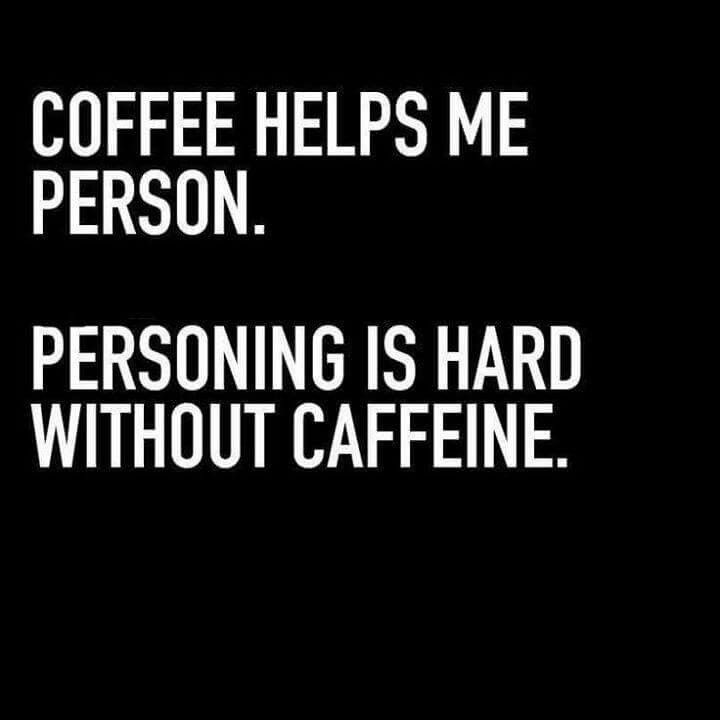 Coffee helps me person.