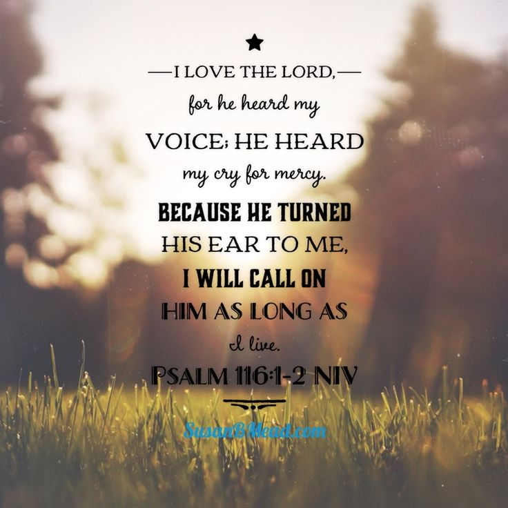 I love the LORD, for he heard my voice; he heard my cry for mercy. Because he turned his ear to me, I will call on him as long as I live. Psalm 116:1-2 NIV