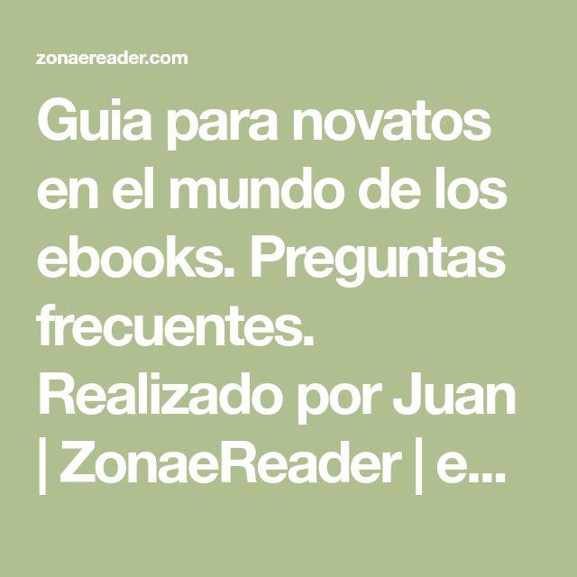 Guia para novatos en el mundo de los ebooks. Preguntas frecuentes. Realizado por Juan | ZonaeReader | eBook, Libros Electronicos & Recomendados