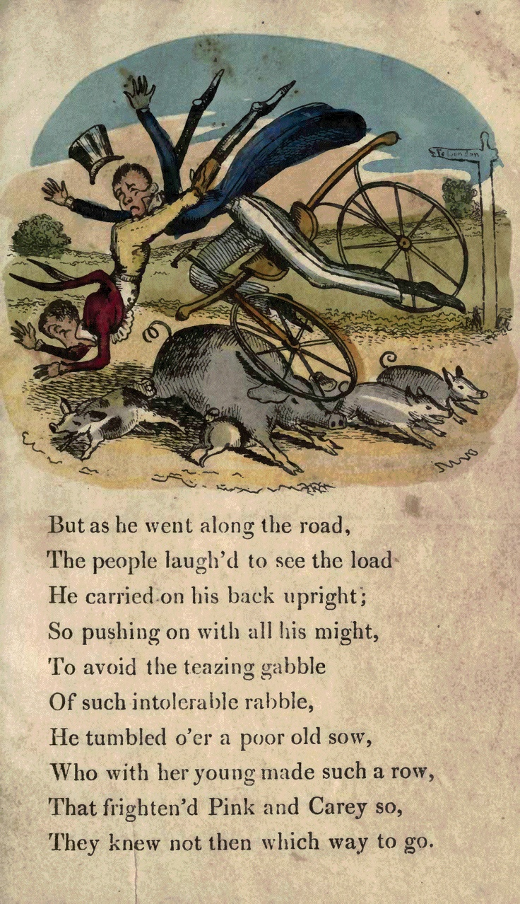 Page 11  But as he went along the road, The people laughed to see the load He carried on his back upright; So pushing on with all his might, To avoid the teasing gabble Of such intolerable rabble, He tumbled over a poor old sow, Who with her young made such a row That frightened Pink and Carey so, They knew not then which way to go.