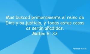 Mas buscad primeramente el reino de Dios y su justicia, y todo estas cosas os serán añadidas.  Mateo 6: 33.