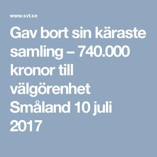 Gav bort sin käraste samling – 740.000 kronor till välgörenhet Småland 10 juli 2017